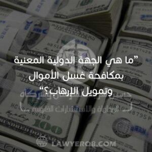 ما هي الجهة الدولية المعنية بمكافحة غسل الأموال وتمويل الإرهاب